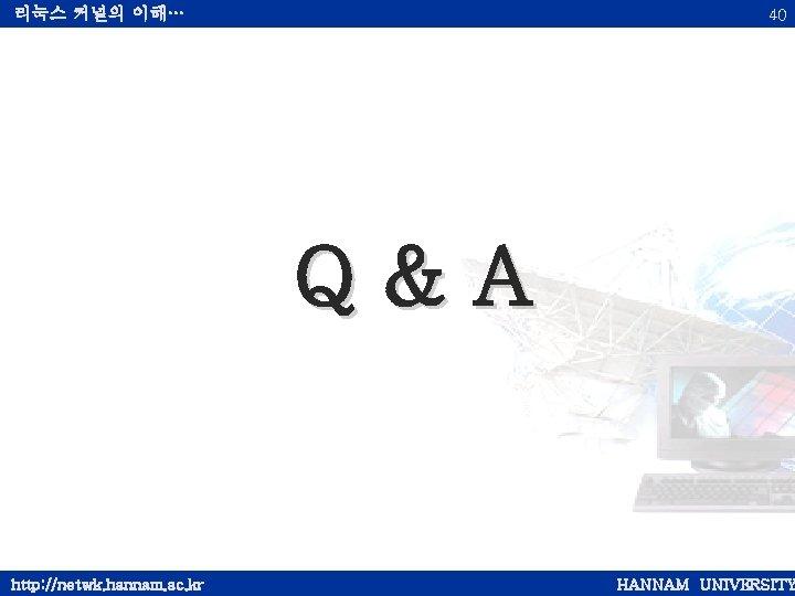 리눅스 커널의 이해… 40 Q&A http: //netwk. hannam. ac. kr HANNAM UNIVERSITY