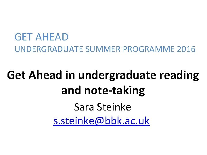 GET AHEAD UNDERGRADUATE SUMMER PROGRAMME 2016 Get Ahead in undergraduate reading and note-taking Sara