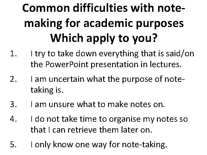 Common difficulties with notemaking for academic purposes Which apply to you? 1. I try