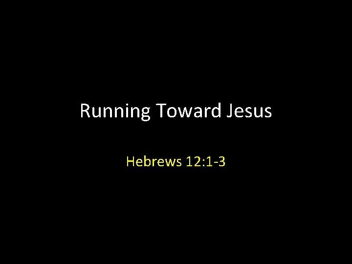 Running Toward Jesus Hebrews 12: 1 -3