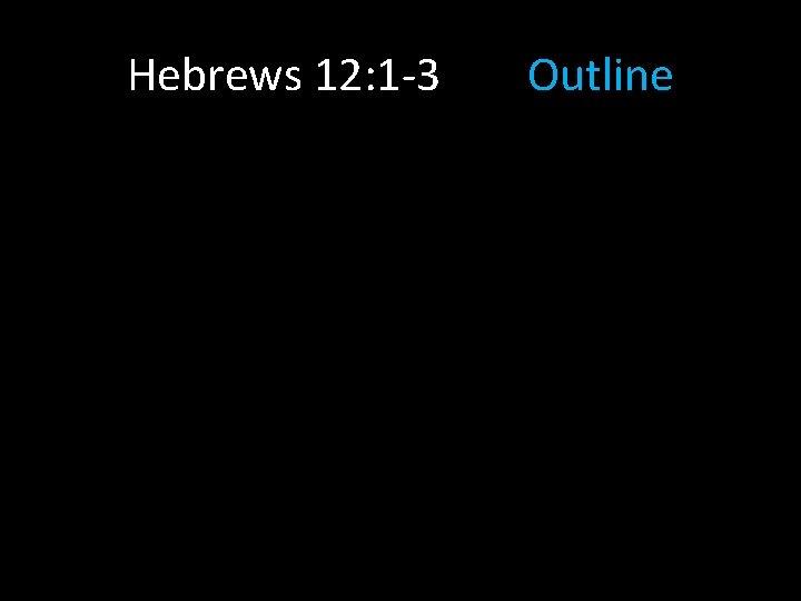 Hebrews 12: 1 -3 Outline