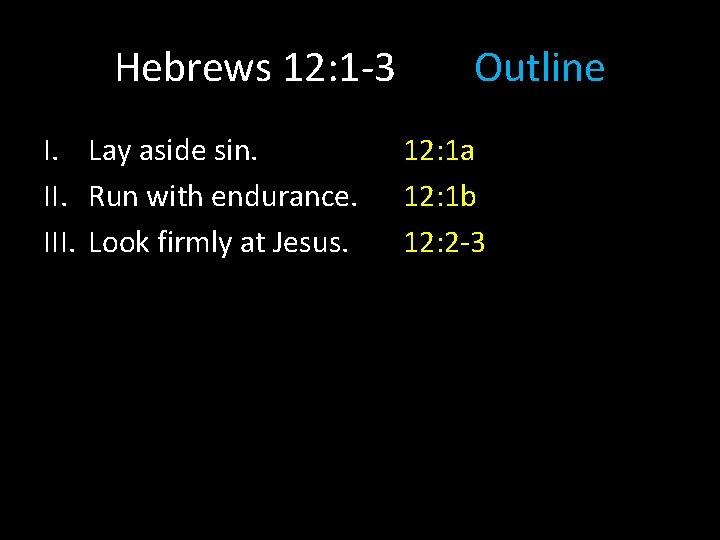 Hebrews 12: 1 -3 I. Lay aside sin. II. Run with endurance. III. Look