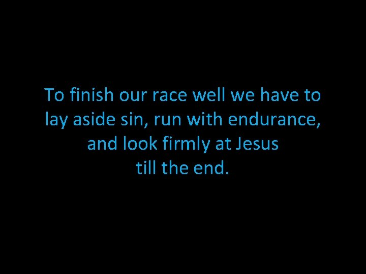 To finish our race well we have to lay aside sin, run with endurance,