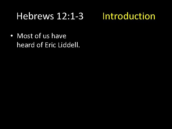 Hebrews 12: 1 -3 • Most of us have heard of Eric Liddell. Introduction