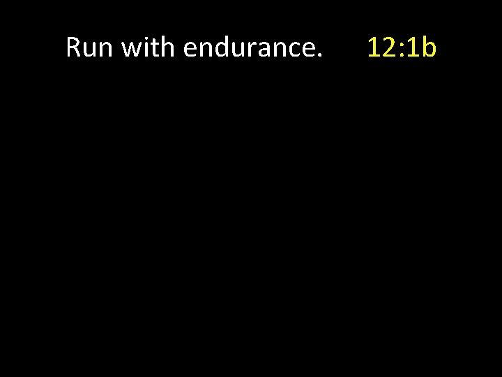 Run with endurance. 12: 1 b