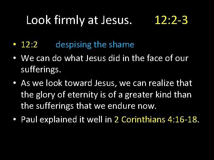 Look firmly at Jesus. 12: 2 -3 • 12: 2 despising the shame •