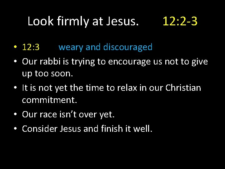 Look firmly at Jesus. 12: 2 -3 • 12: 3 weary and discouraged •
