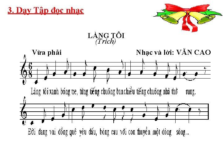 3. Dạy Tập đọc nhạc LÀNG TÔI (Trích) Vừa phải Nhạc và lời: VĂN
