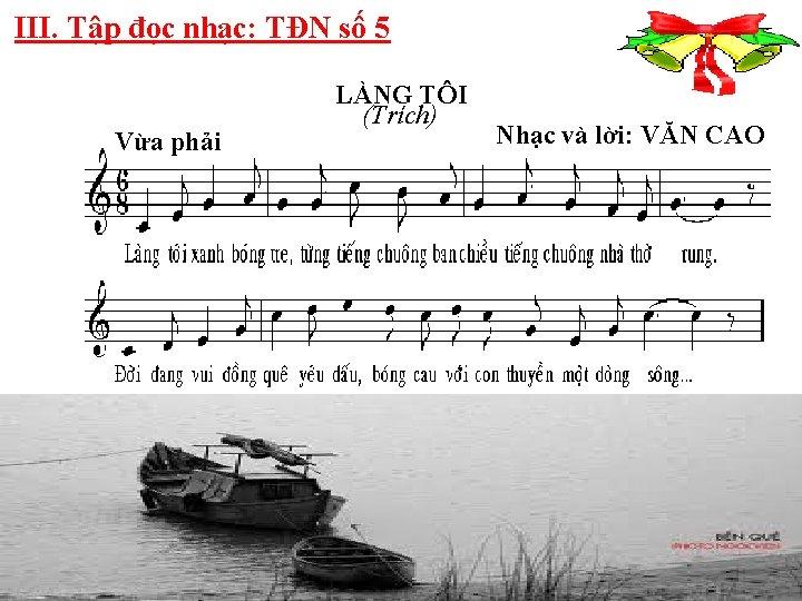 III. Tập đọc nhạc: TĐN số 5 Vừa phải LÀNG TÔI (Trích) Nhạc và