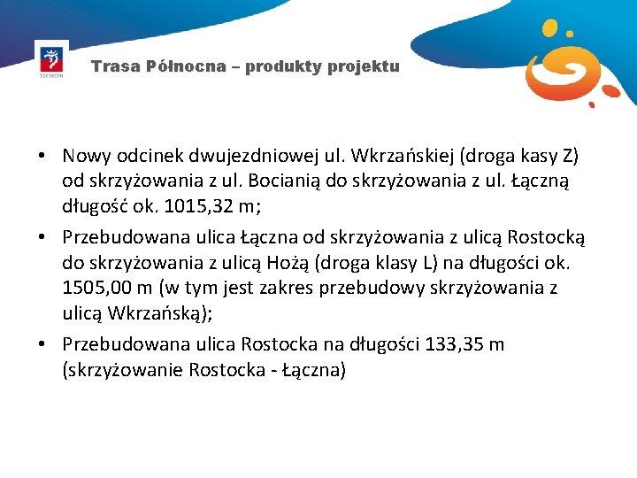 Trasa Północna – produkty projektu • Nowy odcinek dwujezdniowej ul. Wkrzańskiej (droga kasy Z)