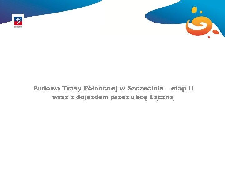 Budowa Trasy Północnej w Szczecinie – etap II wraz z dojazdem przez ulicę Łączną