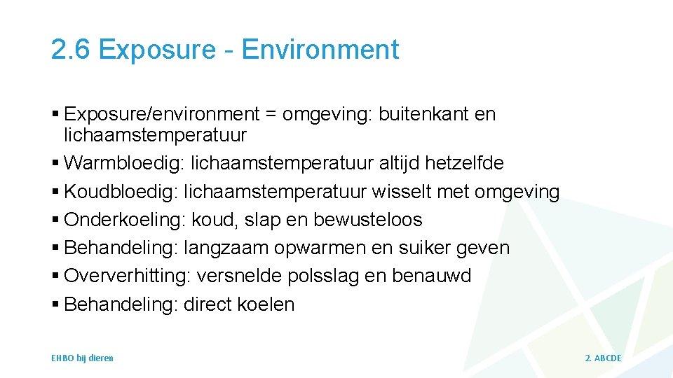 2. 6 Exposure - Environment § Exposure/environment = omgeving: buitenkant en lichaamstemperatuur § Warmbloedig: