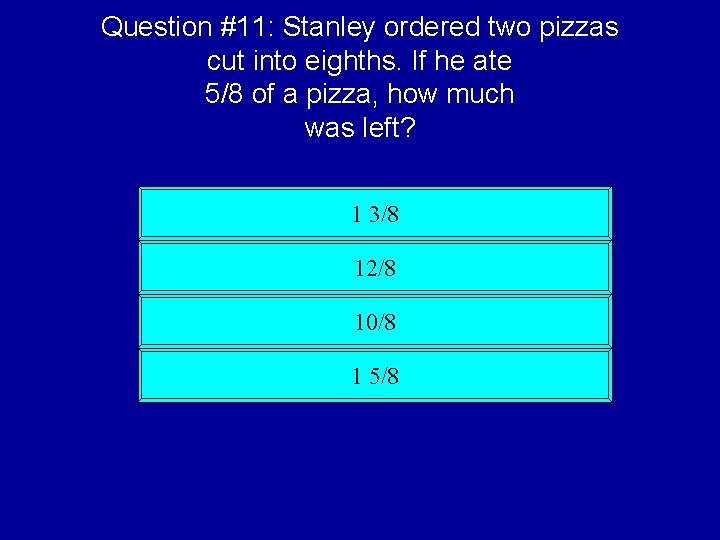 Question #11: Stanley ordered two pizzas cut into eighths. If he ate 5/8 of