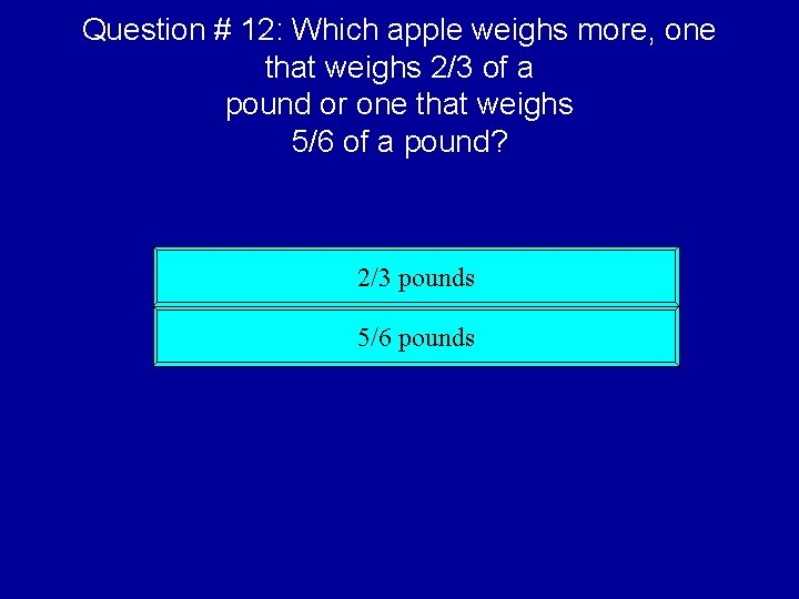 Question # 12: Which apple weighs more, one that weighs 2/3 of a pound