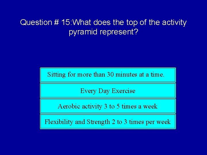 Question # 15: What does the top of the activity pyramid represent? Sitting for