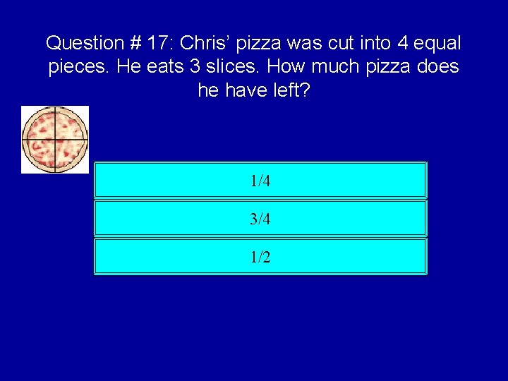 Question # 17: Chris' pizza was cut into 4 equal pieces. He eats 3