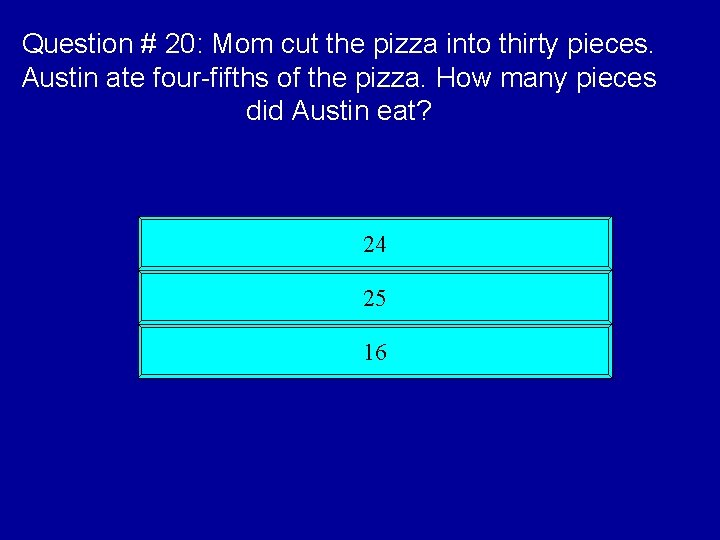 Question # 20: Mom cut the pizza into thirty pieces. Austin ate four-fifths of