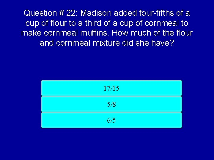 Question # 22: Madison added four-fifths of a cup of flour to a third