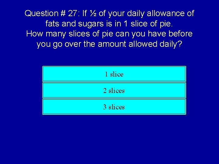 Question # 27: If ½ of your daily allowance of fats and sugars is