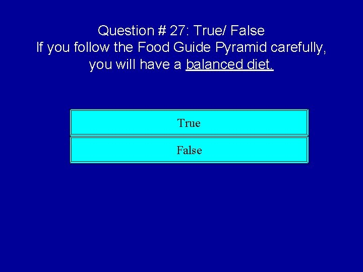 Question # 27: True/ False If you follow the Food Guide Pyramid carefully, you