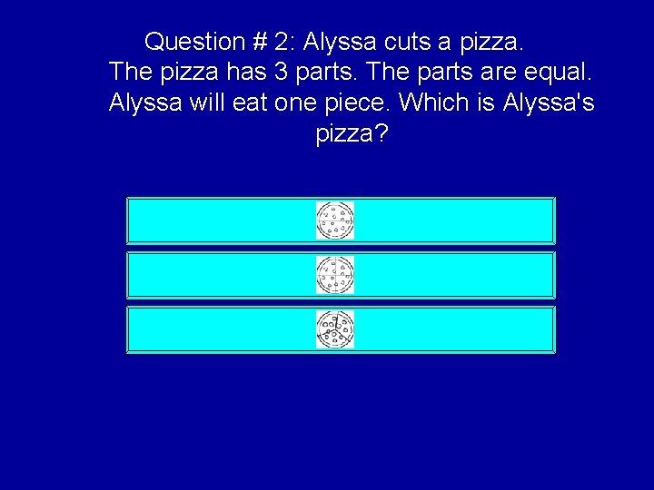 Question # 2: Alyssa cuts a pizza. The pizza has 3 parts. The