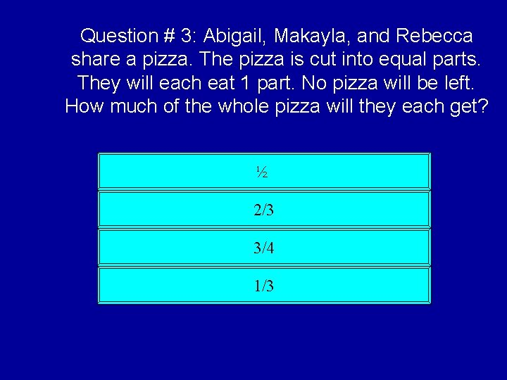 Question # 3: Abigail, Makayla, and Rebecca share a pizza. The pizza is cut