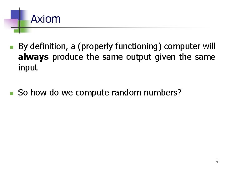 Axiom n n By definition, a (properly functioning) computer will always produce the same