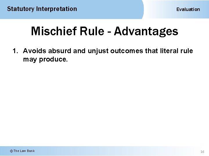 Statutory Interpretation Evaluation Mischief Rule - Advantages 1. Avoids absurd and unjust outcomes that