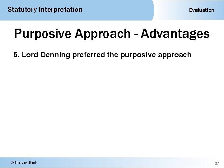 Statutory Interpretation Evaluation Purposive Approach - Advantages 5. Lord Denning preferred the purposive approach