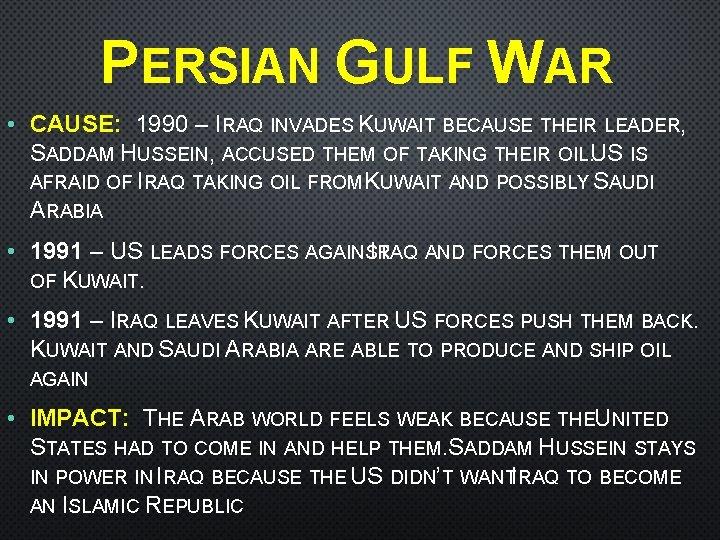 PERSIAN GULF WAR • CAUSE: 1990 – IRAQ INVADES KUWAIT BECAUSE THEIR LEADER, SADDAM