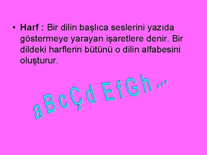 • Harf : Bir dilin başlıca seslerini yazıda göstermeye yarayan işaretlere denir. Bir