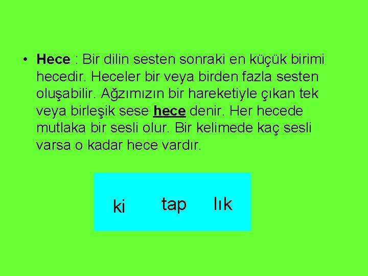 • Hece : Bir dilin sesten sonraki en küçük birimi hecedir. Heceler bir