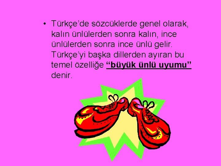 • Türkçe'de sözcüklerde genel olarak, kalın ünlülerden sonra kalın, ince ünlülerden sonra ince