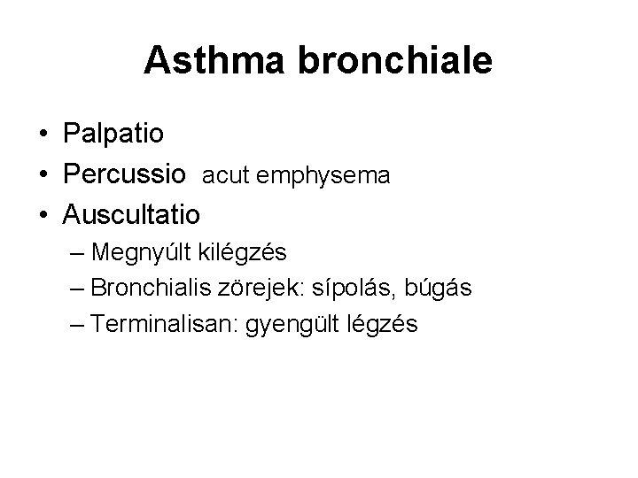 Asthma bronchiale • Palpatio • Percussio acut emphysema • Auscultatio – Megnyúlt kilégzés –