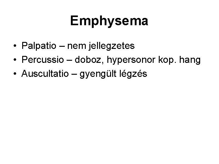 Emphysema • Palpatio – nem jellegzetes • Percussio – doboz, hypersonor kop. hang •