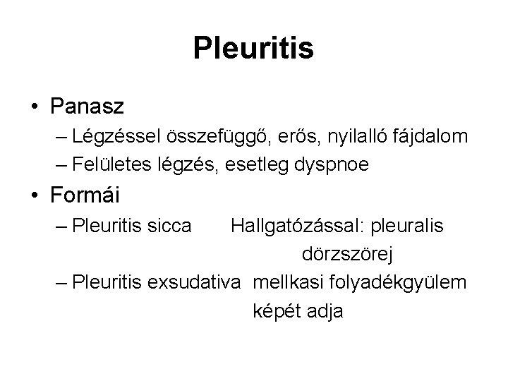 Pleuritis • Panasz – Légzéssel összefüggő, erős, nyilalló fájdalom – Felületes légzés, esetleg dyspnoe