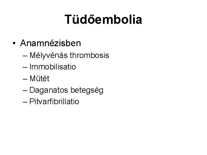 Tüdőembolia • Anamnézisben – Mélyvénás thrombosis – Immobilisatio – Műtét – Daganatos betegség –