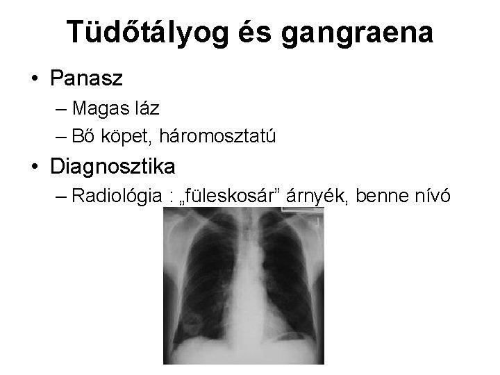 Tüdőtályog és gangraena • Panasz – Magas láz – Bő köpet, háromosztatú • Diagnosztika
