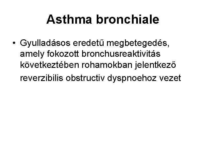 Asthma bronchiale • Gyulladásos eredetű megbetegedés, amely fokozott bronchusreaktivitás következtében rohamokban jelentkező reverzibilis obstructiv