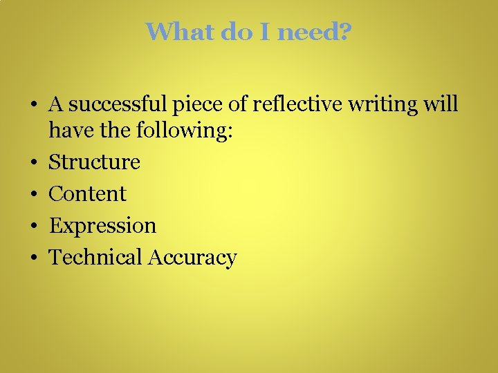 What do I need? • A successful piece of reflective writing will have the