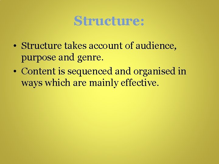 Structure: • Structure takes account of audience, purpose and genre. • Content is sequenced