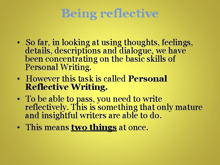 Being reflective • So far, in looking at using thoughts, feelings, details, descriptions and