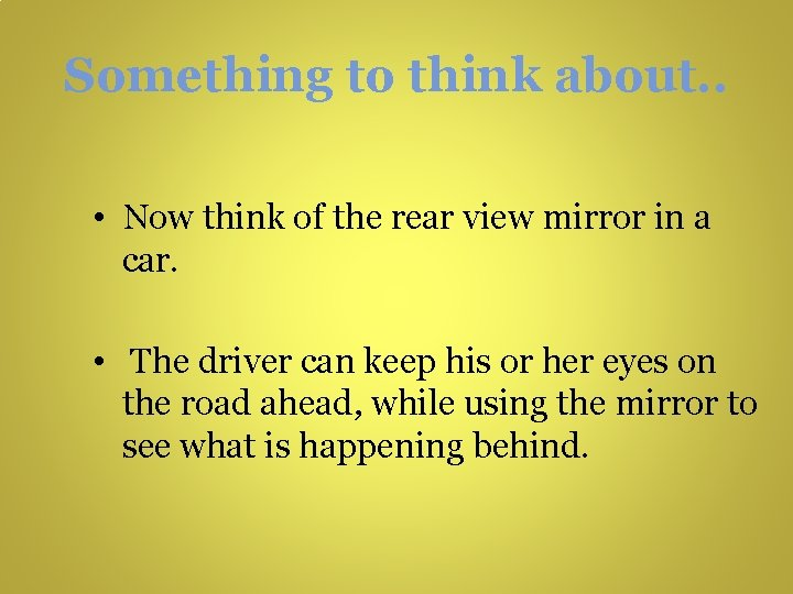 Something to think about. . • Now think of the rear view mirror in