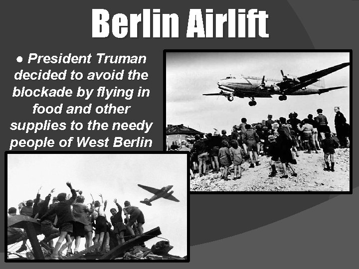 Berlin Airlift ● President Truman decided to avoid the blockade by flying in food
