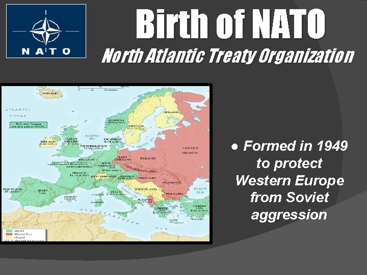 Birth of NATO North Atlantic Treaty Organization ● Formed in 1949 to protect Western