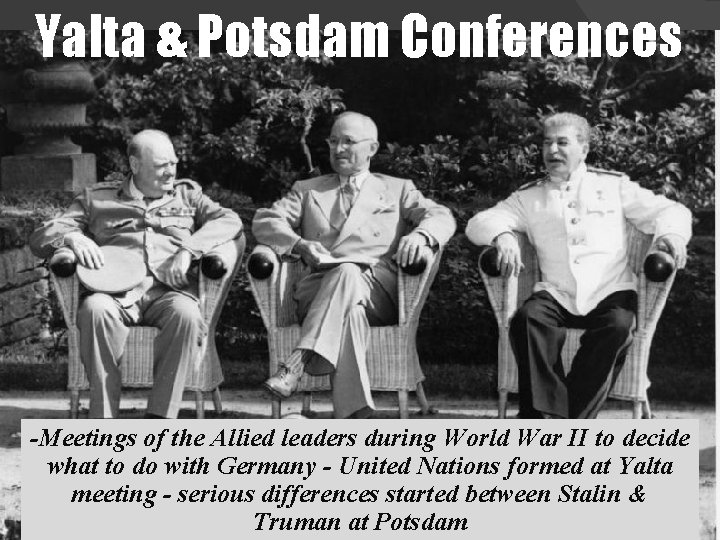 Yalta & Potsdam Conferences -Meetings of the Allied leaders during World War II to