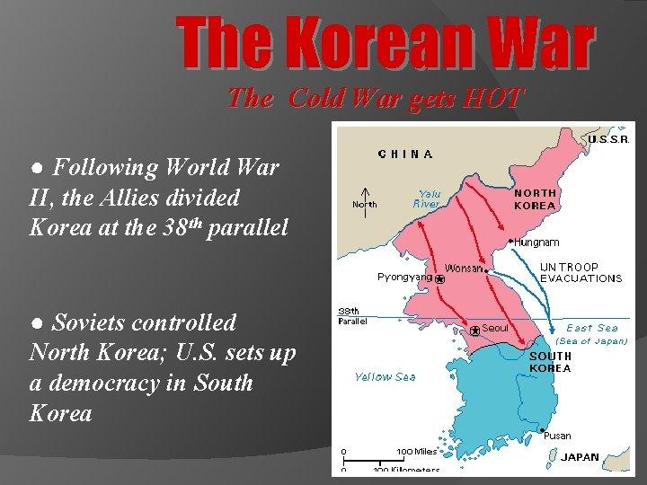 The Korean War The Cold War gets HOT ● Following World War II, the