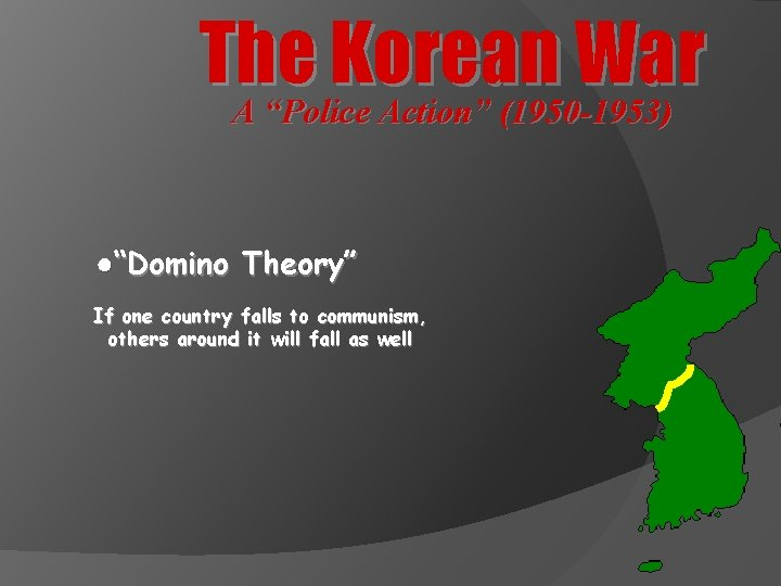 """The Korean War A """"Police Action"""" (1950 -1953) ●""""Domino Theory"""" If one country falls"""