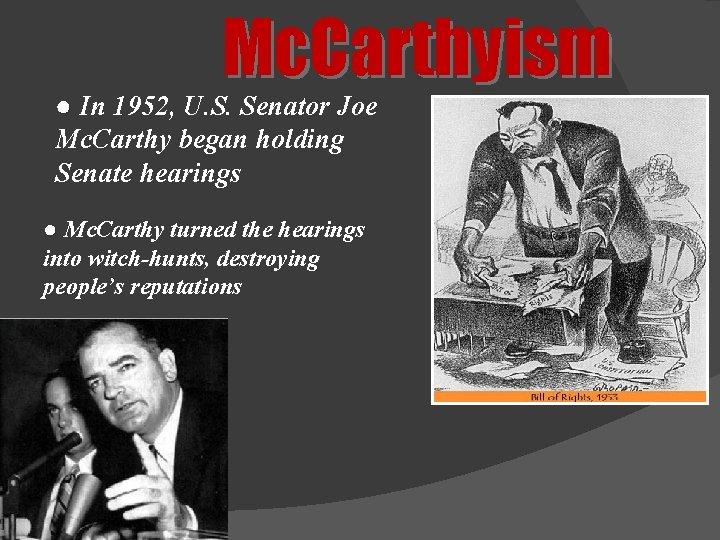 Mc. Carthyism ● In 1952, U. S. Senator Joe Mc. Carthy began holding Senate