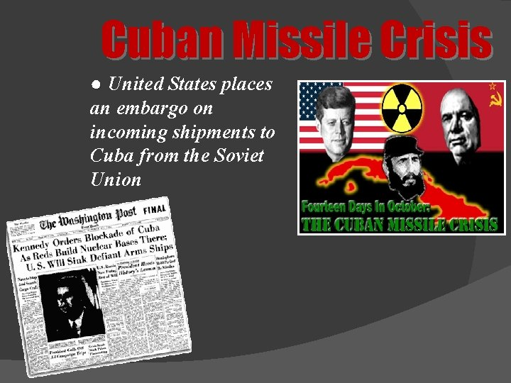 Cuban Missile Crisis ● United States places an embargo on incoming shipments to Cuba